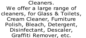 Cleaners. We offer a large range of  cleaners, for Glass & Toilets,  Cream Cleaner, Furniture  Polish, Bleach, Detergent,  Disinfectant, Descaler,  Graffiti Remover, etc.
