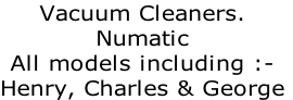 Vacuum Cleaners.  Numatic All models including :-  Henry, Charles & George