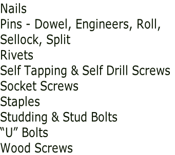 "Nails Pins - Dowel, Engineers, Roll, Sellock, Split Rivets Self Tapping & Self Drill Screws Socket Screws Staples Studding & Stud Bolts ""U"" Bolts Wood Screws"